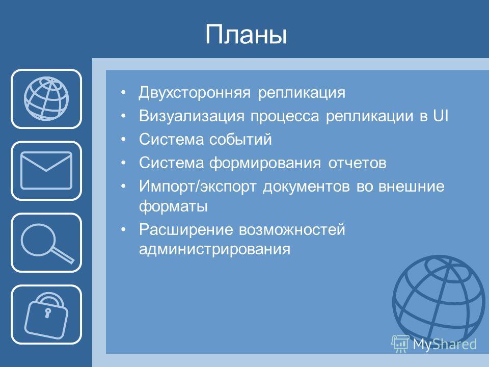 Планы Двухсторонняя репликация Визуализация процесса репликации в UI Система событий Система формирования отчетов Импорт/экспорт документов во внешние форматы Расширение возможностей администрирования