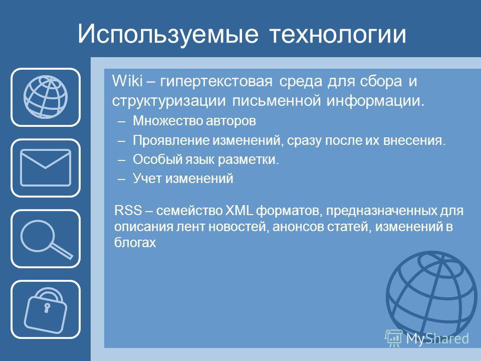 Используемые технологии Wiki – гипертекстовая среда для сбора и структуризации письменной информации. –Множество авторов –Проявление изменений, сразу после их внесения. –Особый язык разметки. –Учет изменений RSS – семейство XML форматов, предназначен