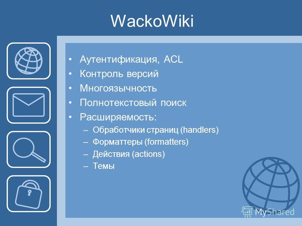 WackoWiki Аутентификация, ACL Контроль версий Многоязычность Полнотекстовый поиск Расширяемость: –Обработчики страниц (handlers) –Форматтеры (formatters) –Действия (actions) –Темы