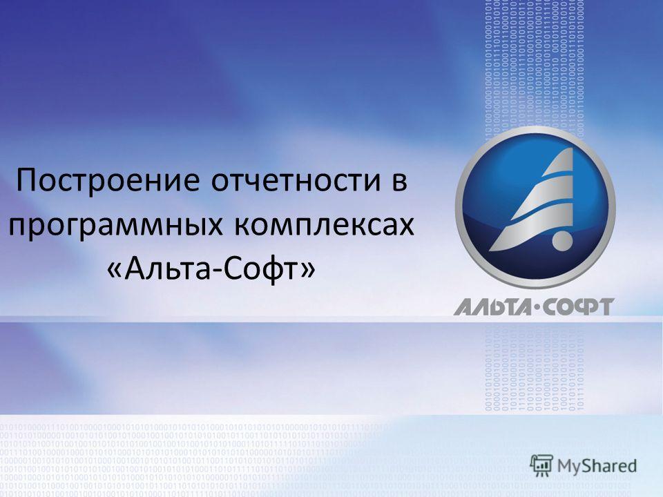 Построение отчетности в программных комплексах «Альта-Софт»