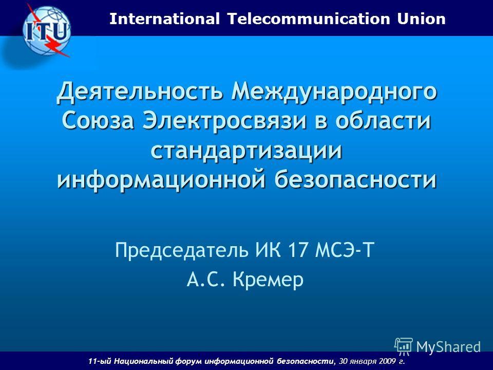 International Telecommunication Union 11-ый Национальный форум информационной безопасности, 30 января 2009 г. Деятельность Международного Союза Электросвязи в области стандартизации информационной безопасности Председатель ИК 17 МСЭ-Т А.С. Кремер