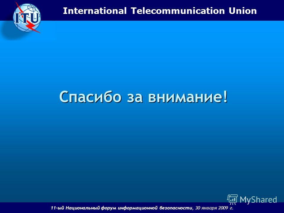 International Telecommunication Union 11-ый Национальный форум информационной безопасности, 30 января 2009 г. Спасибо за внимание!