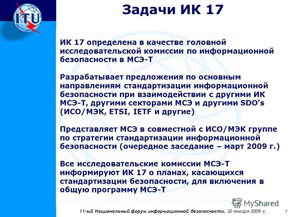 11-ый Национальный форум информационной безопасности, 30 января 2009 г. 7 Задачи ИК 17 ИК 17 определена в качестве головной исследовательской комиссии по информационной безопасности в МСЭ-Т Разрабатывает предложения по основным направлениям стандарти