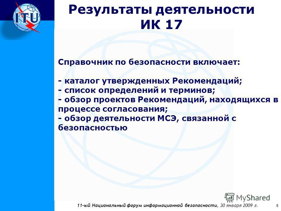 11-ый Национальный форум информационной безопасности, 30 января 2009 г. 8 Результаты деятельности ИК 17 Справочник по безопасности включает: - каталог утвержденных Рекомендаций; - список определений и терминов; - обзор проектов Рекомендаций, находящи