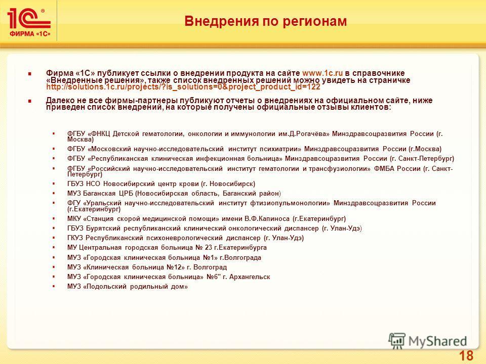 18 Внедрения по регионам Фирма «1С» публикует ссылки о внедрении продукта на сайте www.1c.ru в справочнике «Внедренные решения», также список внедренных решений можно увидеть на страничке http://solutions.1c.ru/projects/?is_solutions=0&project_produc
