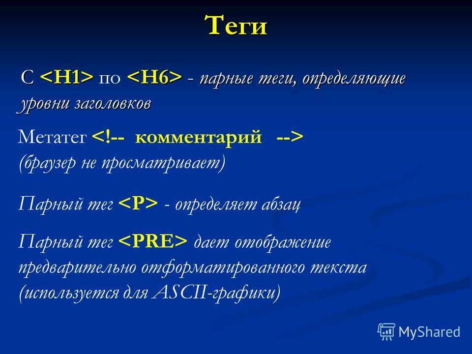 Теги С - парные теги, определяющие уровни заголовков С по - парные теги, определяющие уровни заголовков Метатег (браузер не просматривает) Парный тег - определяет абзац Парный тег дает отображение предварительно отформатированного текста (используетс
