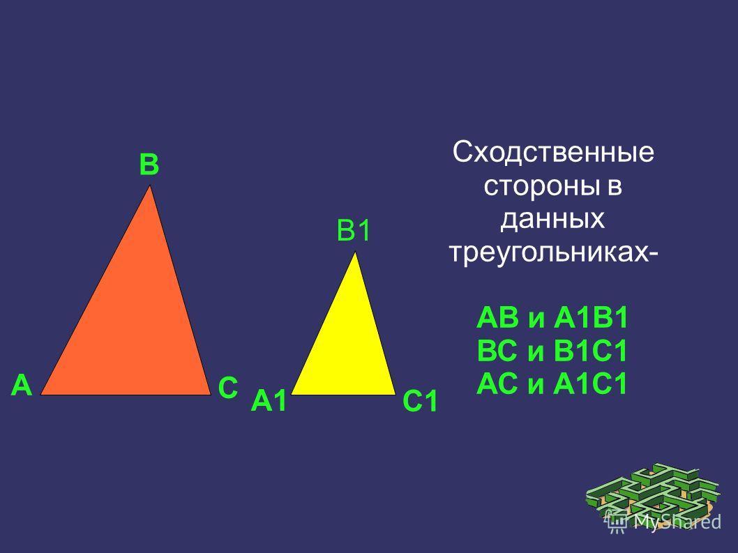 А В С А1 В1 С1 Сходственные стороны в данных треугольниках- АВ и А1В1 ВС и В1С1 АС и А1С1