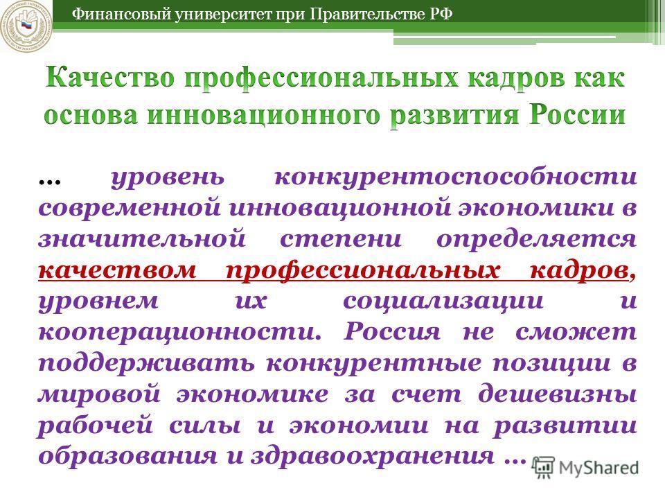 Финансовый университет при Правительстве РФ … уровень конкурентоспособности современной инновационной экономики в значительной степени определяется качеством профессиональных кадров, уровнем их социализации и кооперационности. Россия не сможет поддер