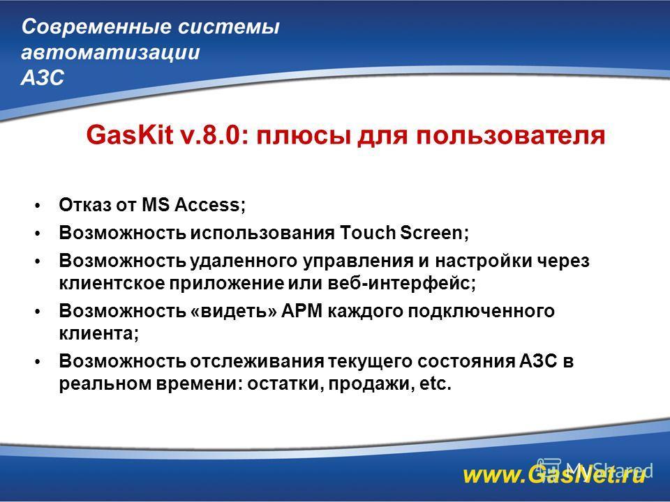 GasKit v.8.0: плюсы для пользователя Отказ от MS Access; Возможность использования Touch Screen; Возможность удаленного управления и настройки через клиентское приложение или веб-интерфейс; Возможность «видеть» АРМ каждого подключенного клиента; Возм