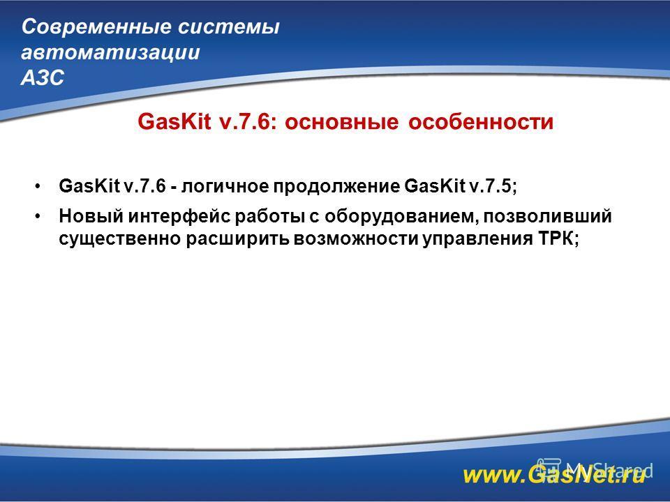 GasKit v.7.6: основные особенности GasKit v.7.6 - логичное продолжение GasKit v.7.5; Новый интерфейс работы с оборудованием, позволивший существенно расширить возможности управления ТРК;