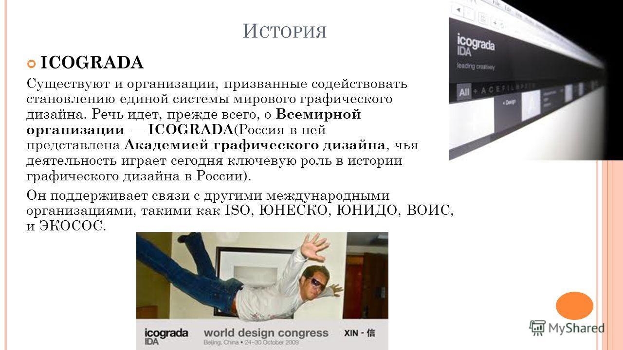 И СТОРИЯ ICOGRADA Существуют и организации, призванные содействовать становлению единой системы мирового графического дизайна. Речь идет, прежде всего, о Всемирной организации ICOGRADA (Россия в ней представлена Академией графического дизайна, чья де