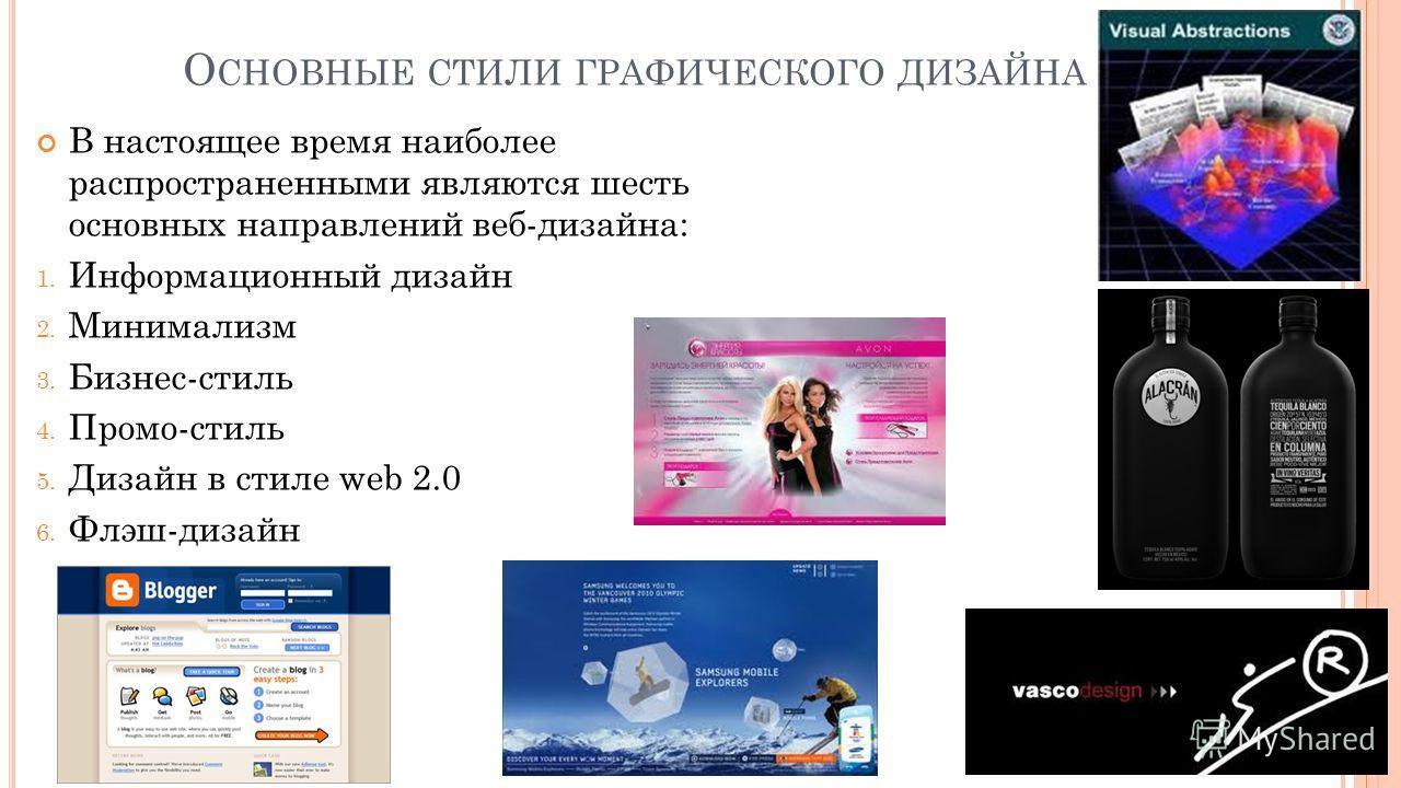 О СНОВНЫЕ СТИЛИ ГРАФИЧЕСКОГО ДИЗАЙНА В настоящее время наиболее распространенными являются шесть основных направлений веб-дизайна: 1. Информационный дизайн 2. Минимализм 3. Бизнес-стиль 4. Промо-стиль 5. Дизайн в стиле web 2.0 6. Флэш-дизайн