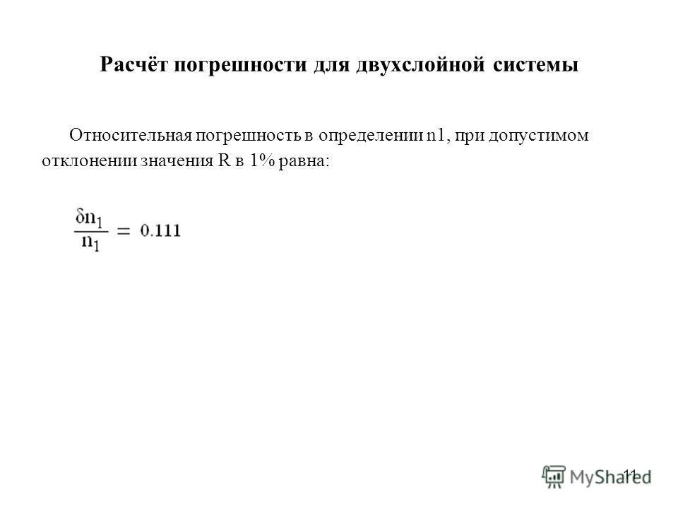 11 Расчёт погрешности для двухслойной системы Относительная погрешность в определении n1, при допустимом отклонении значения R в 1% равна: