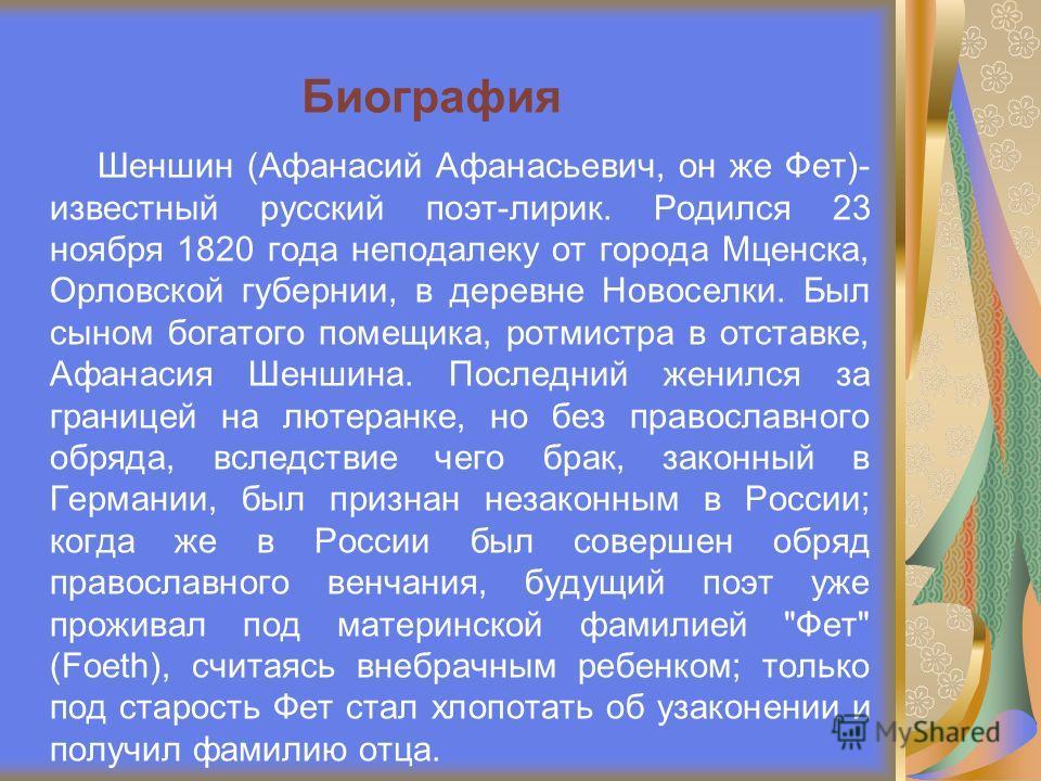 Шеншин (Афанасий Афанасьевич, он же Фет)- известный русский поэт-лирик. Родился 23 ноября 1820 года неподалеку от города Мценска, Орловской губернии, в деревне Новоселки. Был сыном богатого помещика, ротмистра в отставке, Афанасия Шеншина. Последний