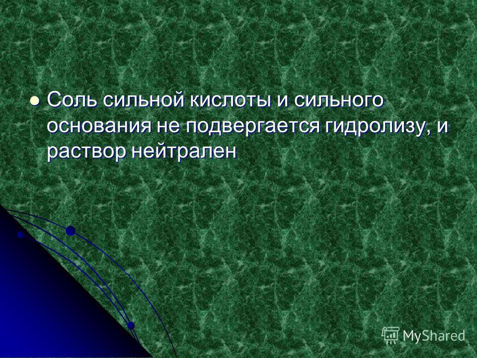 Соль сильной кислоты и сильного основания не подвергается гидролизу, и раствор нейтрален Соль сильной кислоты и сильного основания не подвергается гидролизу, и раствор нейтрален