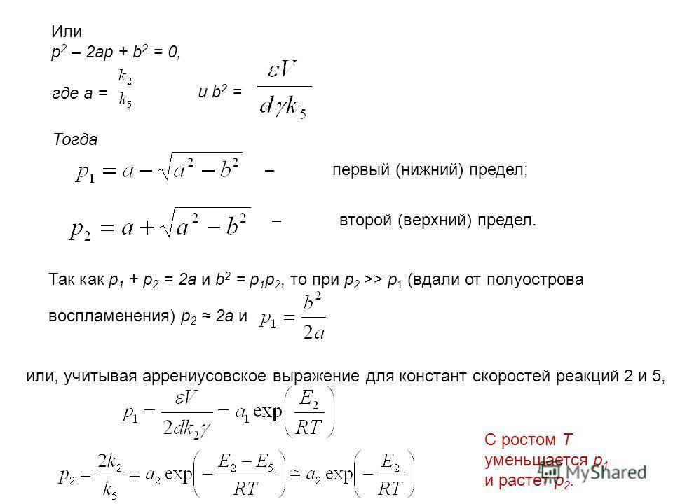 Или p 2 – 2ap + b 2 = 0, где a = и b 2 = Тогда –первый (нижний) предел; –второй (верхний) предел. Так как p 1 + p 2 = 2a и b 2 = p 1 p 2, то при p 2 >> p 1 (вдали от полуострова воспламенения) p 2 2a и или, учитывая аррениусовское выражение для конст