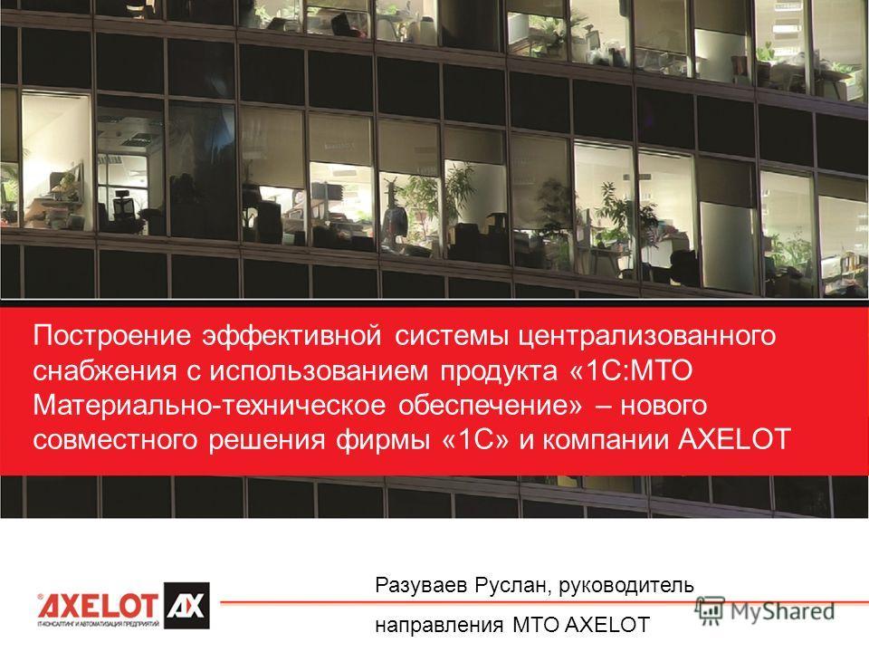 Построение эффективной системы централизованного снабжения с использованием продукта «1С:МТО Материально-техническое обеспечение» – нового совместного решения фирмы «1С» и компании AXELOT Разуваев Руслан, руководитель направления МТО AXELOT