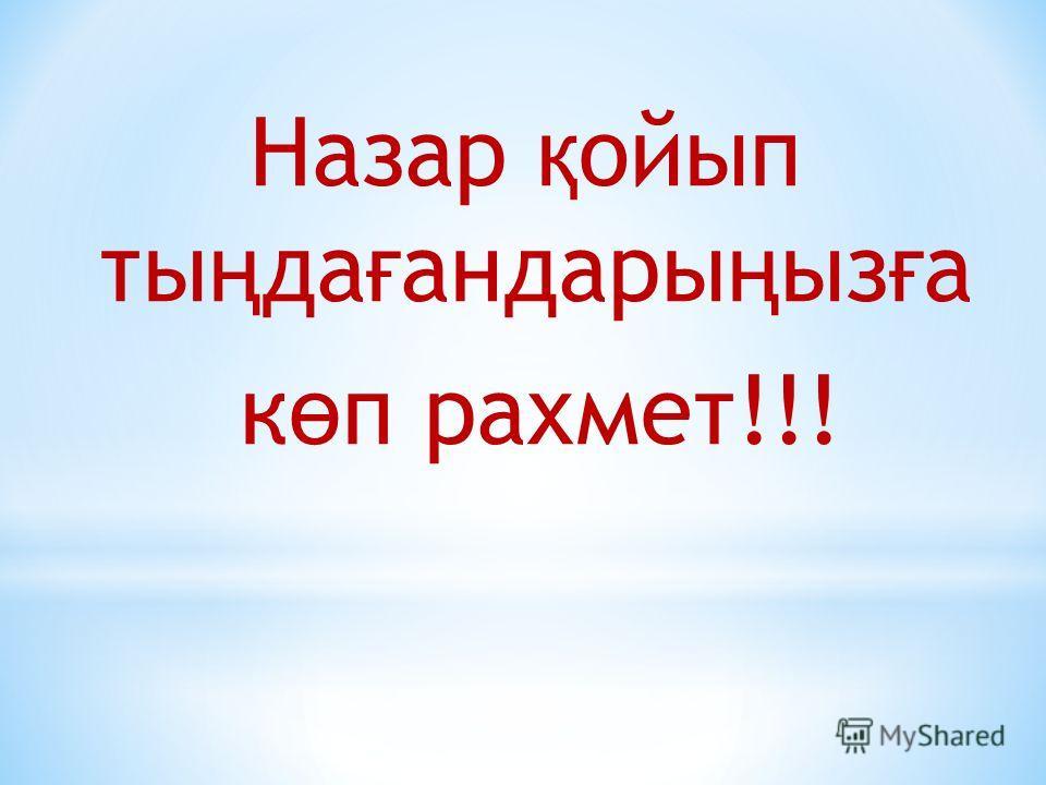 Назар қ ойып ты ң да ғ андары ң ыз ғ а к ө п рахмет!!!