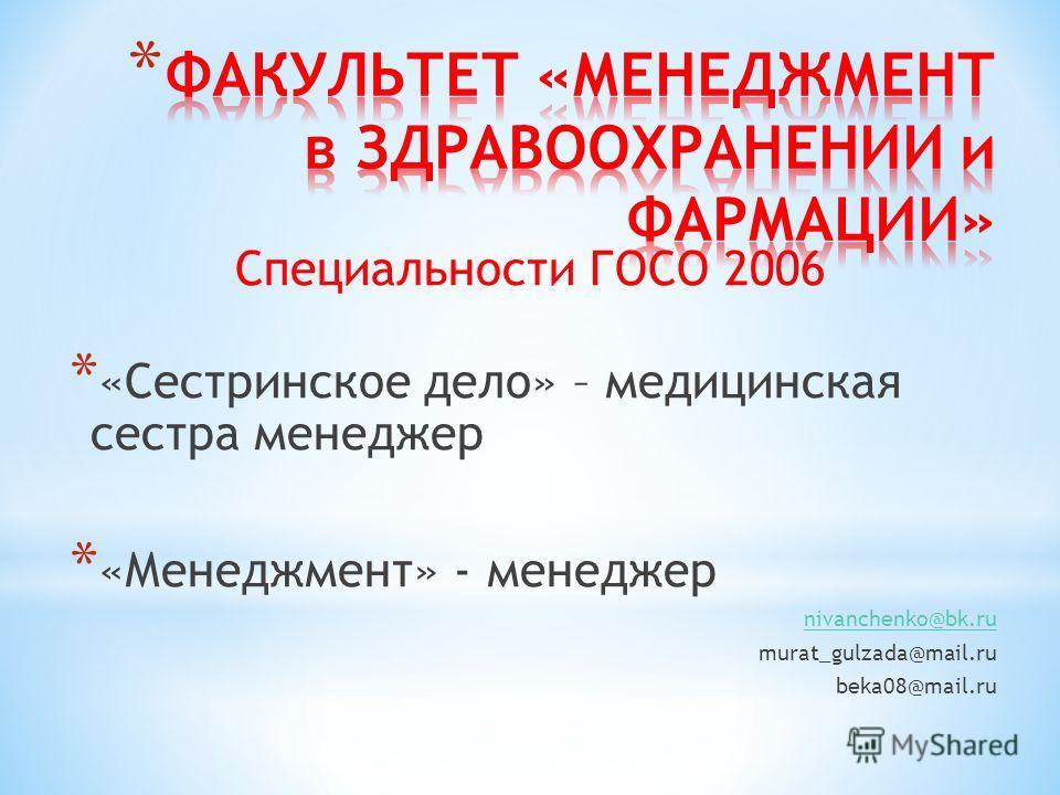Специальности ГОСО 2006 * «Сестринское дело» – медицинская сестра менеджер * «Менеджмент» - менеджер nivanchenko@bk.ru murat_gulzada@mail.ru beka08@mail.ru