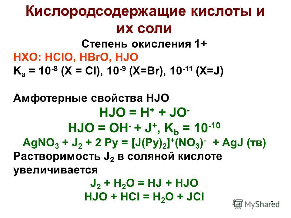 2 Кислородсодержащие кислоты и их соли Степень окисления 1+ HXO: HClO, HBrO, HJO K a = 10 -8 (X = Cl), 10 -9 (X=Br), 10 -11 (X=J) Амфотерные свойства HJO HJO = H + + JO - HJO = OH - + J +, K b = 10 -10 AgNO 3 + J 2 + 2 Py = [J(Py) 2 ] + (NO 3 ) - + A
