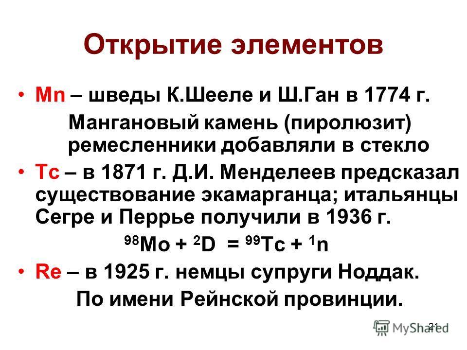 21 Открытие элементов Mn – шведы К.Шееле и Ш.Ган в 1774 г. Мангановый камень (пиролюзит) ремесленники добавляли в стекло Tc – в 1871 г. Д.И. Менделеев предсказал существование экамарганца; итальянцы Сегре и Перрье получили в 1936 г. 98 Mo + 2 D = 99