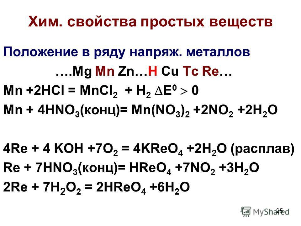 25 Хим. cвойства простых веществ Положение в ряду напряж. металлов ….Mg Mn Zn…H Cu Tc Re… Mn +2HCl = MnCl 2 + H 2 E 0 0 Mn + 4HNO 3 (конц)= Mn(NO 3 ) 2 +2NO 2 +2H 2 O 4Re + 4 KOH +7O 2 = 4KReO 4 +2H 2 O (расплав) Re + 7HNO 3 (конц)= HReO 4 +7NO 2 +3H