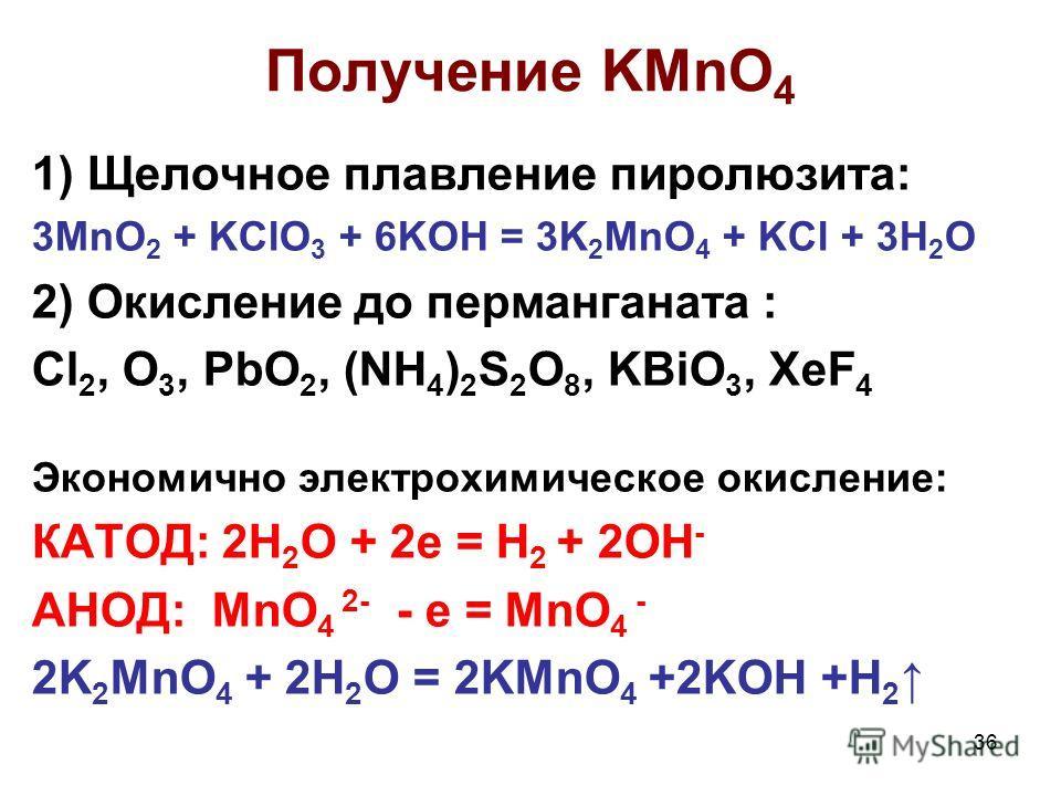 36 Получение KMnO 4 1) Щелочное плавление пиролюзита: 3MnO 2 + KClO 3 + 6KOH = 3K 2 MnO 4 + KCl + 3H 2 O 2) Окисление до перманганата : Cl 2, O 3, PbO 2, (NH 4 ) 2 S 2 O 8, KBiO 3, XeF 4 Экономично электрохимическое окисление: КАТОД: 2H 2 O + 2e = H