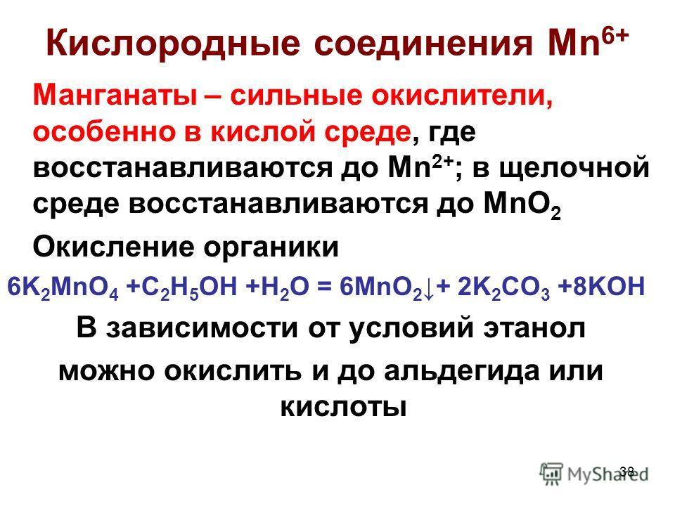 38 Кислородные соединения Mn 6+ Манганаты – сильные окислители, особенно в кислой среде, где восстанавливаются до Mn 2+ ; в щелочной среде восстанавливаются до MnO 2 Окисление органики 6K 2 MnO 4 +C 2 H 5 OH +H 2 O = 6MnO 2 + 2K 2 CO 3 +8KOH В зависи
