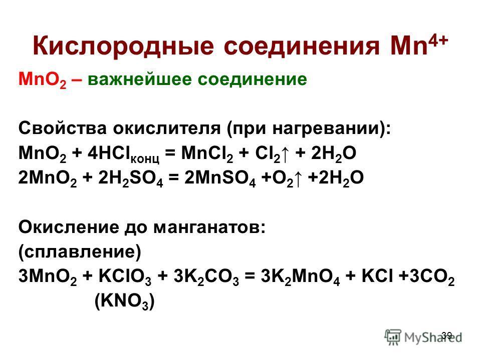 39 Кислородные соединения Mn 4+ MnO 2 – важнейшее соединение Свойства окислителя (при нагревании): MnO 2 + 4HCl конц = MnCl 2 + Cl 2 + 2H 2 O 2MnO 2 + 2H 2 SO 4 = 2MnSO 4 +O 2 +2H 2 O Окисление до манганатов: (сплавление) 3MnO 2 + KClO 3 + 3K 2 CO 3