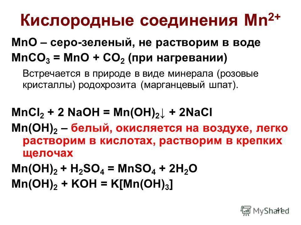 41 Кислородные соединения Mn 2+ MnO – серо-зеленый, не растворим в воде MnCO 3 = MnO + CO 2 (при нагревании) Встречается в природе в виде минерала (розовые кристаллы) родохрозита (марганцевый шпат). MnCl 2 + 2 NaOH = Mn(OH) 2 + 2NaCl Mn(OH) 2 – белый