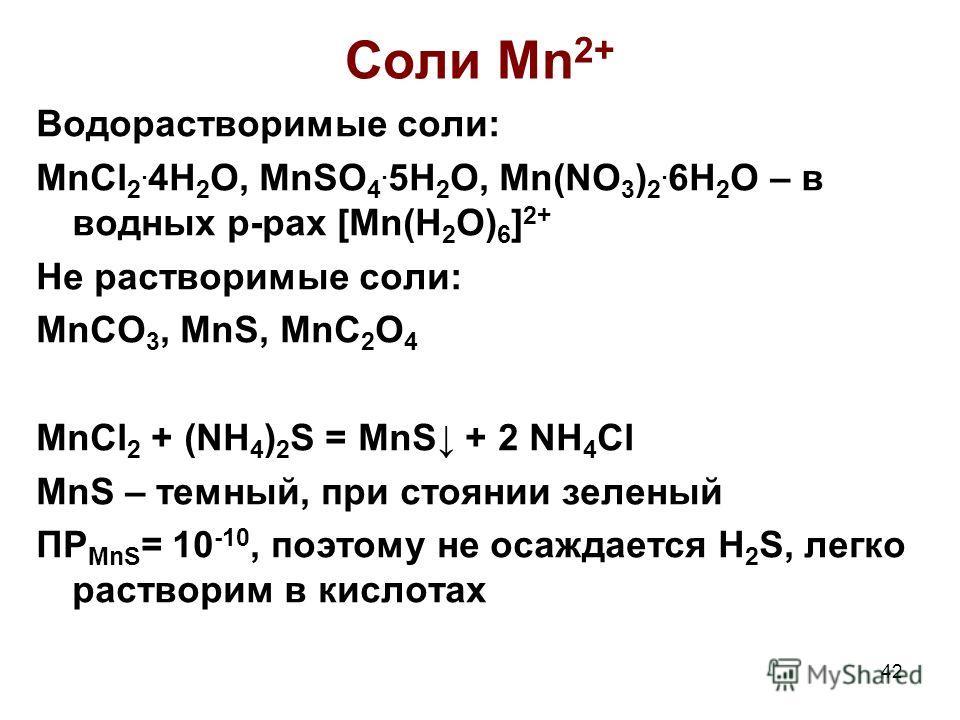 42 Соли Mn 2+ Водорастворимые соли: MnCl 2. 4H 2 O, MnSO 4. 5H 2 O, Mn(NO 3 ) 2. 6H 2 O – в водных р-рах [Mn(H 2 O) 6 ] 2+ Не растворимые соли: MnCO 3, MnS, MnC 2 O 4 MnCl 2 + (NH 4 ) 2 S = MnS + 2 NH 4 Cl MnS – темный, при стоянии зеленый ПР MnS = 1