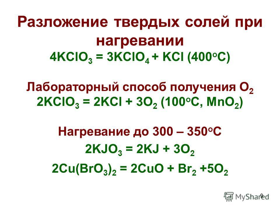 9 Разложение твердых солей при нагревании 4KClO 3 = 3KClO 4 + KCl (400 o C) Лабораторный способ получения О 2 2KClO 3 = 2KCl + 3O 2 (100 o C, MnO 2 ) Нагревание до 300 – 350 о С 2KJO 3 = 2KJ + 3O 2 2Cu(BrO 3 ) 2 = 2CuO + Br 2 +5O 2