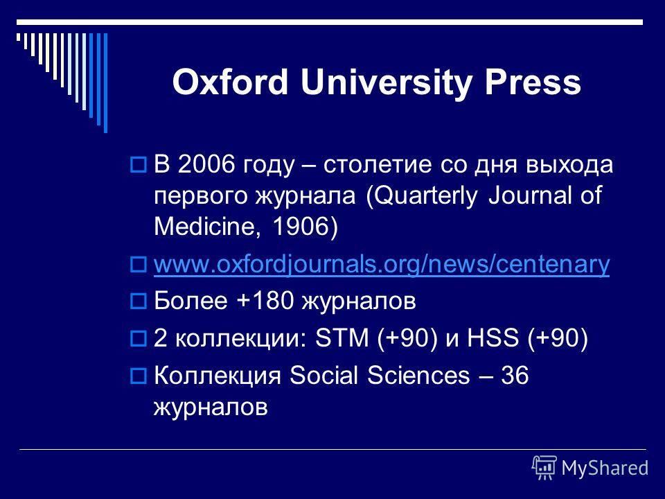 Oxford University Press В 2006 году – столетие со дня выхода первого журнала (Quarterly Journal of Medicine, 1906) www.oxfordjournals.org/news/centenary Более +180 журналов 2 коллекции: STM (+90) и HSS (+90) Коллекция Social Sciences – 36 журналов