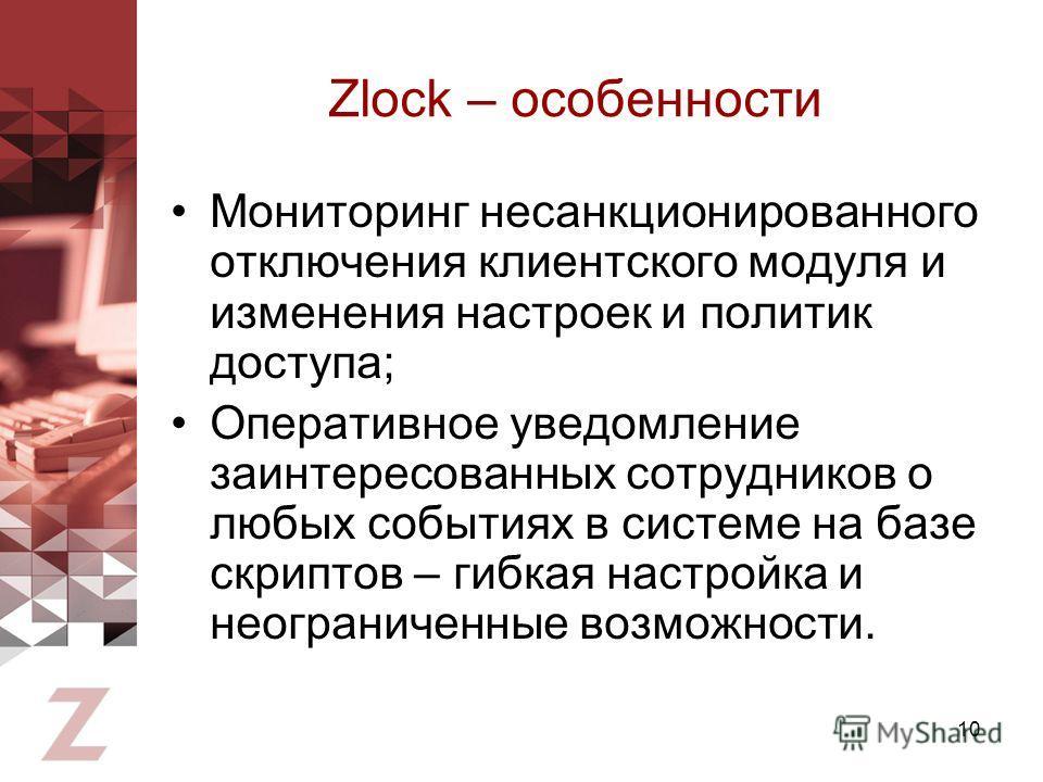 10 Zlock – особенности Мониторинг несанкционированного отключения клиентского модуля и изменения настроек и политик доступа; Оперативное уведомление заинтересованных сотрудников о любых событиях в системе на базе скриптов – гибкая настройка и неогран
