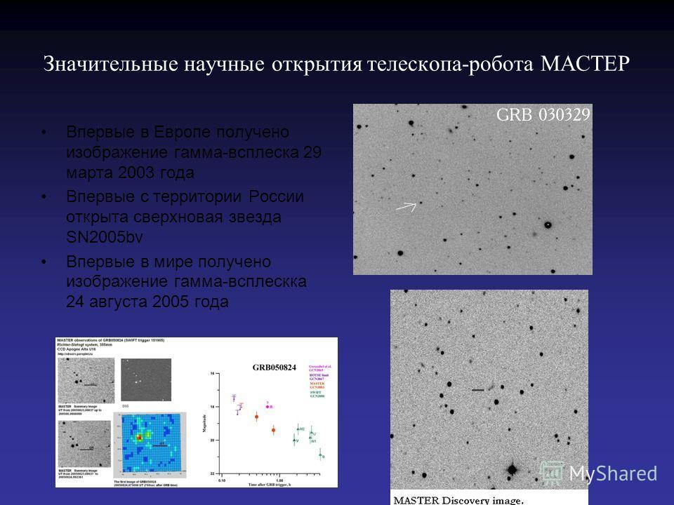 Значительные научные открытия телескопа-робота МАСТЕР Впервые в Европе получено изображение гамма-всплеска 29 марта 2003 года Впервые с территории России открыта сверхновая звезда SN2005bv Впервые в мире получено изображение гамма-всплескка 24 август
