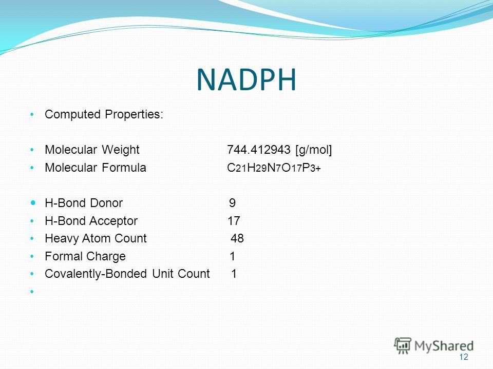 NADPH Computed Properties: Molecular Weight744.412943 [g/mol] Molecular FormulaC 21 H 29 N 7 O 17 P 3+ H-Bond Donor 9 H-Bond Acceptor17 Heavy Atom Count 48 Formal Charge 1 Covalently-Bonded Unit Count 1 12
