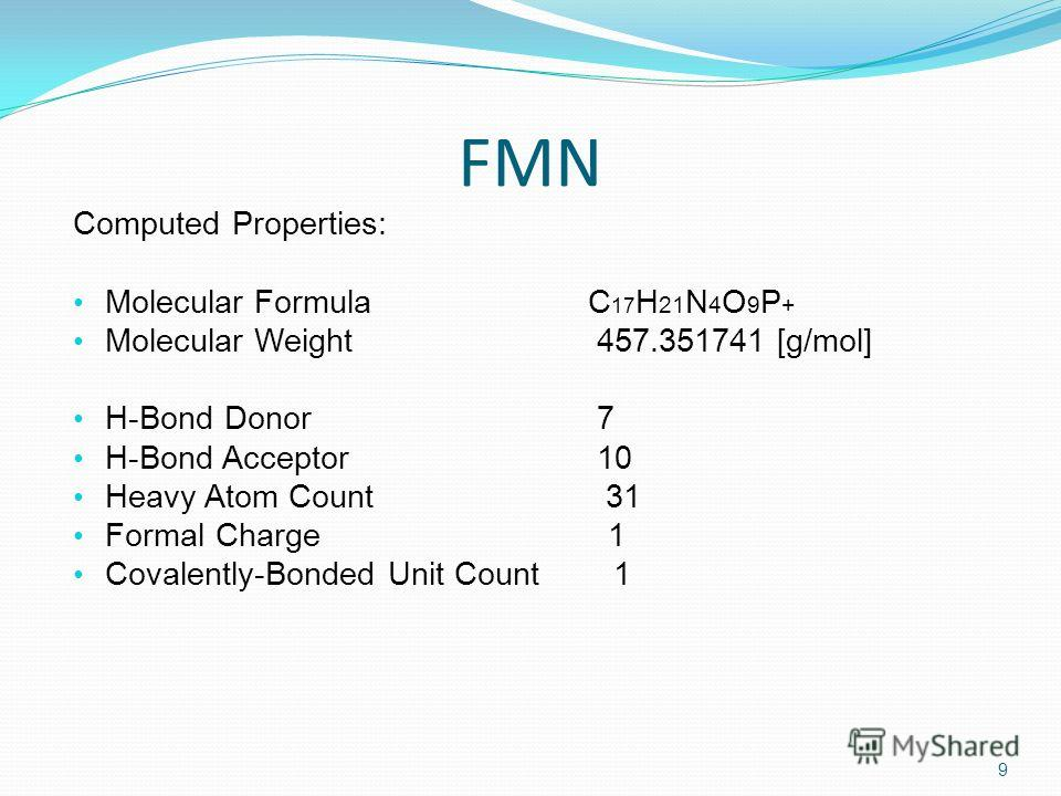 FMN Computed Properties: Molecular Formula C 17 H 21 N 4 O 9 P + Molecular Weight 457.351741 [g/mol] H-Bond Donor 7 H-Bond Acceptor 10 Heavy Atom Count 31 Formal Charge 1 Covalently-Bonded Unit Count 1 9
