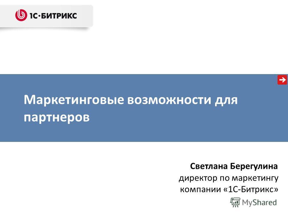 Маркетинговые возможности для партнеров Светлана Берегулина директор по маркетингу компании «1С-Битрикс»