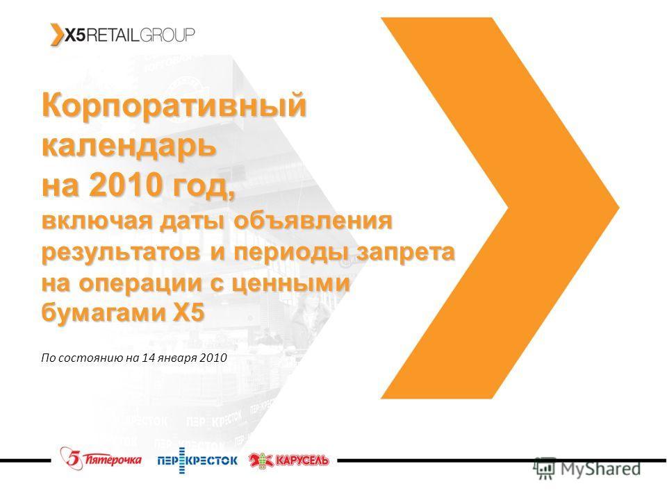 Корпоративный календарь на 2010 год, включая даты объявления результатов и периоды запрета на операции с ценными бумагами Х5 По состоянию на 14 января 2010