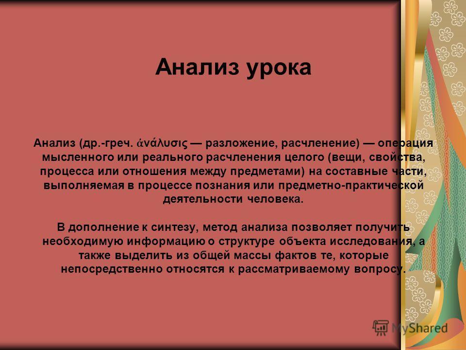 Анализ урока Анализ (др.-греч. νάλυσις разложение, расчленение) операция мысленного или реального расчленения целого (вещи, свойства, процесса или отношения между предметами) на составные части, выполняемая в процессе познания или предметно-практичес