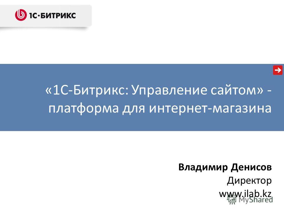 «1С-Битрикс: Управление сайтом» - платформа для интернет-магазина Владимир Денисов Директор www.ilab.kz