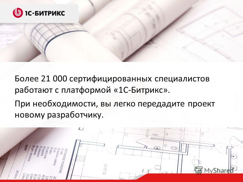 Более 21 000 сертифицированных специалистов работают с платформой «1С-Битрикс». При необходимости, вы легко передадите проект новому разработчику.