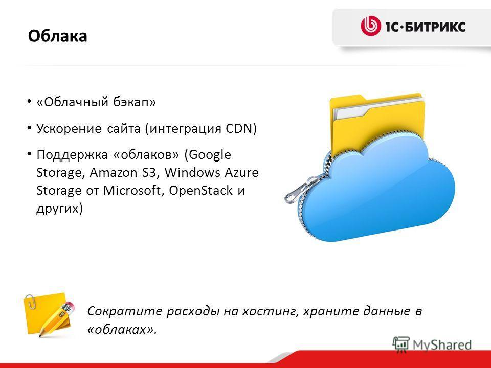 Облака Сократите расходы на хостинг, храните данные в «облаках». «Облачный бэкап» Ускорение сайта (интеграция CDN) Поддержка «облаков» (Google Storage, Amazon S3, Windows Azure Storage от Microsoft, OpenStack и других)