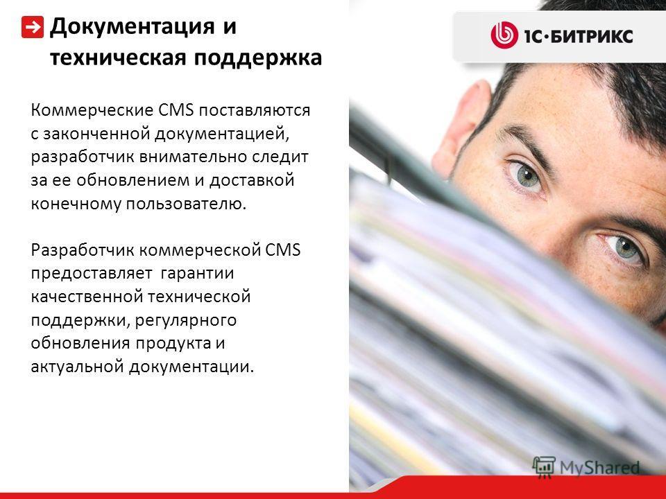 Коммерческие CMS поставляются с законченной документацией, разработчик внимательно следит за ее обновлением и доставкой конечному пользователю. Разработчик коммерческой CMS предоставляет гарантии качественной технической поддержки, регулярного обновл