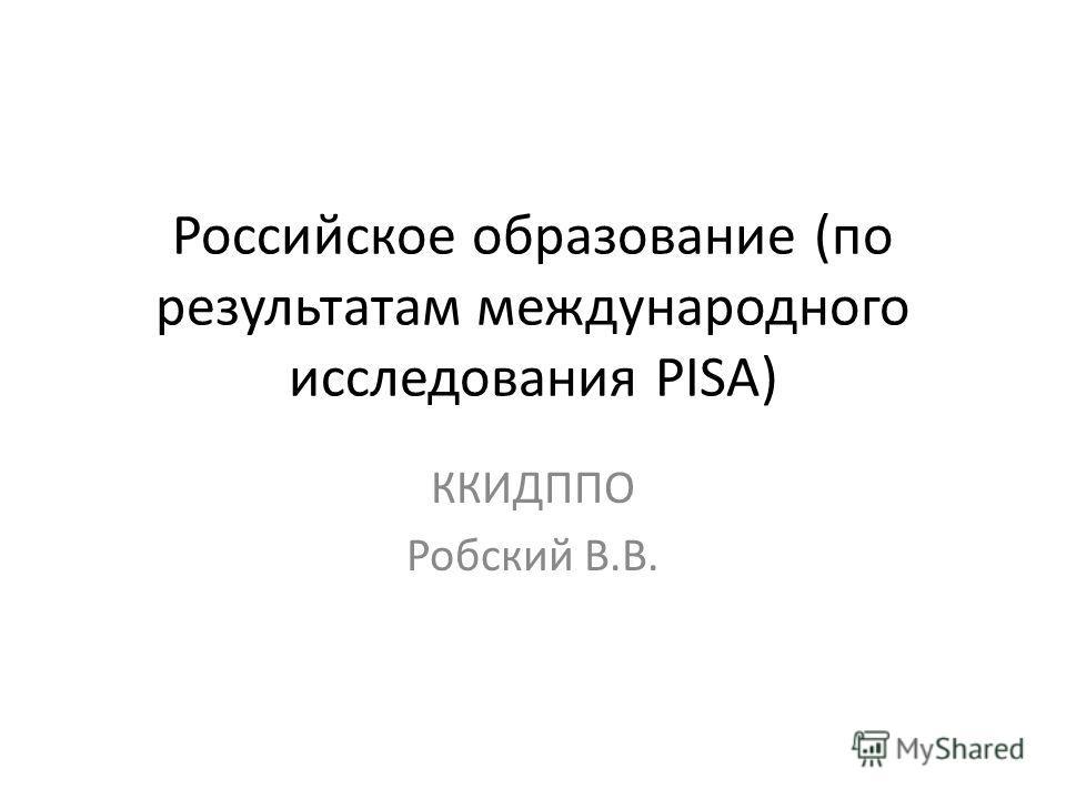 Российское образование (по результатам международного исследования PISA) ККИДППО Робский В.В.