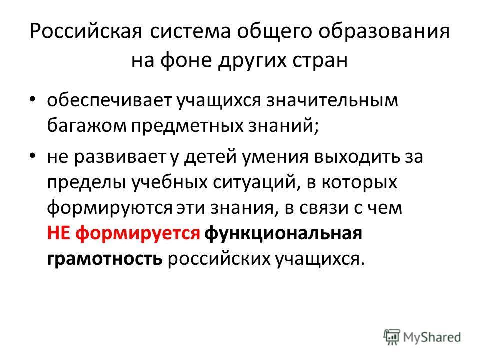 Российская система общего образования на фоне других стран обеспечивает учащихся значительным багажом предметных знаний; не развивает у детей умения выходить за пределы учебных ситуаций, в которых формируются эти знания, в связи с чем НЕ формируется
