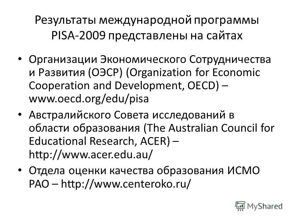 Результаты международной программы PISA-2009 представлены на сайтах Организации Экономического Сотрудничества и Развития (ОЭСР) (Organization for Economic Cooperation and Development, OECD) – www.oecd.org/edu/pisa Австралийского Совета исследований в