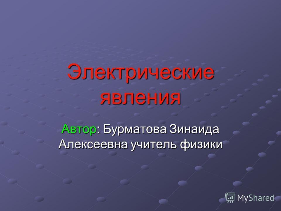 Электрические явления Автор: Бурматова Зинаида Алексеевна учитель физики