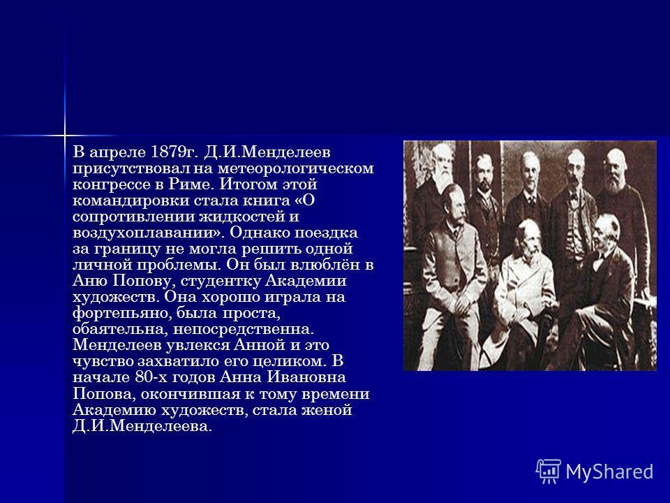В апреле 1879г. Д.И.Менделеев присутствовал на метеорологическом конгрессе в Риме. Итогом этой командировки стала книга «О сопротивлении жидкостей и воздухоплавании». Однако поездка за границу не могла решить одной личной проблемы. Он был влюблён в А