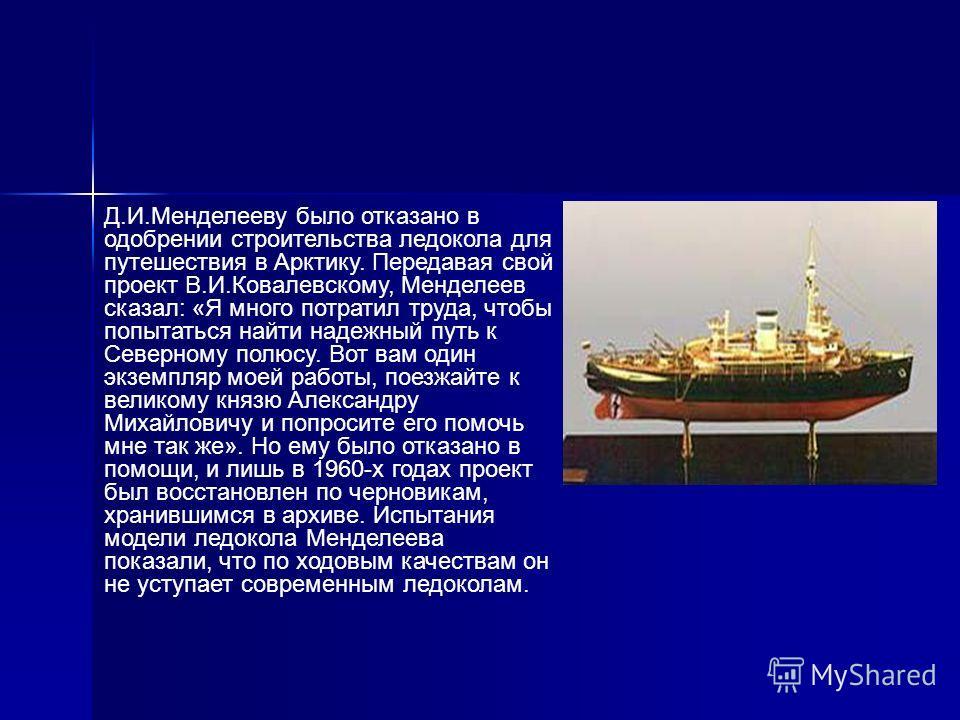 Д.И.Менделееву было отказано в одобрении строительства ледокола для путешествия в Арктику. Передавая свой проект В.И.Ковалевскому, Менделеев сказал: «Я много потратил труда, чтобы попытаться найти надежный путь к Северному полюсу. Вот вам один экземп
